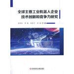 全球主要工业机器人企业技术创新和竞争力研究【正版图书 质量保证】