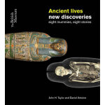 Ancient Lives New Discoveries: Eight Mummies, Eight Stories
