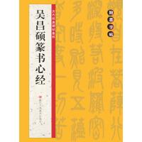翰墨字帖――历代经典碑帖集粹:吴昌硕篆书心经
