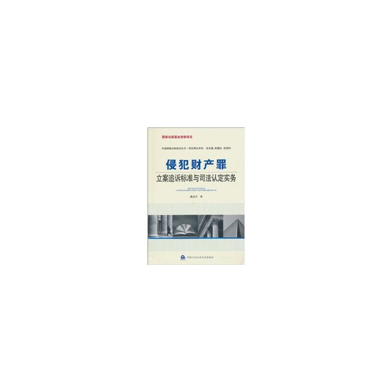 """侵犯财产罪立案追诉标准与司法认定实务(国家出版基金资助项目·中国刑事法制建设丛书·刑法罪名系列)--""""十一五""""国家重点图书出版规划项目(中国法律适用文库)"""