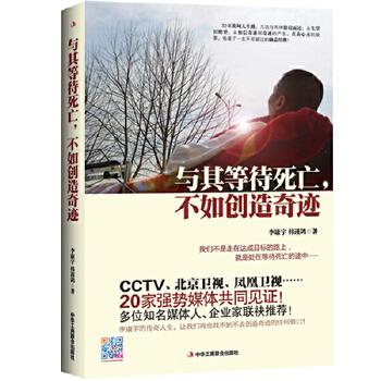 与其等待死亡,不如创造奇迹(我们不是走在达成目标的路上,就是处在等待死亡的途中   CCTV、北京卫视、凤凰卫视等20家媒体共同见证!多位知名媒体人、企业家联袂推荐)