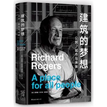 建筑的梦想:公民、城市与未来 蓬皮杜中心总设计师理查德·罗杰斯写给大众的未来之书:好的建筑带来文明,坏的建筑带来愚昧。