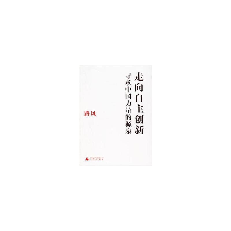 【旧书二手书9成新】走向自主创新:寻求中国力量的源泉 路风 9787563361816 广西师范大学出版社 【保证正版,全店免运费,送运费险,绝版图书,部分书籍售价高于定价】