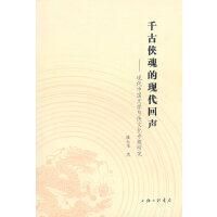 千古侠魂的现代回声--现代中国文学与侠文化专题研究