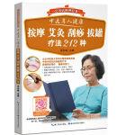 中老年人健康 按摩 艾灸 刮痧 拔罐疗法212种――会说话的理疗书(中老年人居家保健、调养脏腑、防治常见病的212种中医理疗方法,图文结合,视频同步指导)