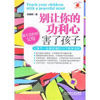 别让你的功利心害了孩子:让孩子一生都幸福的70个教育法则