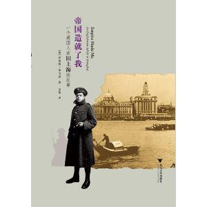 帝国造就了我:一个英国人在旧上海的往事(对鼎盛时期的上海的引人入胜和精妙无比的生动写照!)