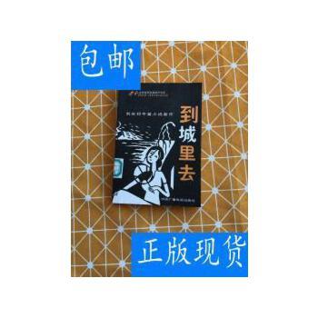 [二手旧书9成新]到城里去:刘邦庆中篇小说新作 /刘庆邦 中国广播 正版旧书,放心下单,无光盘及任何附书品