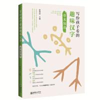 """写给孩子看的趣味汉字:草木知春 国家社科基金重大项目""""汉字教育与书法表现""""研究成果"""